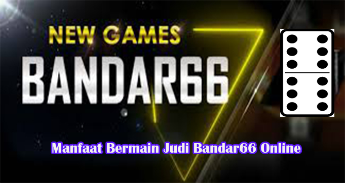 Manfaat Bermain Judi Bandar66 Online